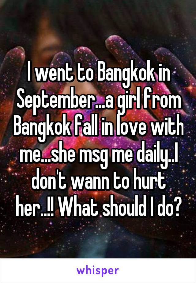 I went to Bangkok in September...a girl from Bangkok fall in love with me...she msg me daily..I don't wann to hurt her..!! What should I do?