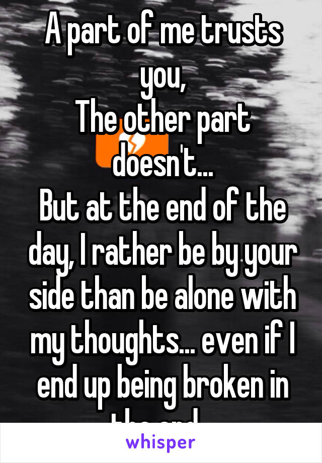 A part of me trusts you, The other part doesn't... But at the end of the day, I rather be by your side than be alone with my thoughts... even if I end up being broken in the end...