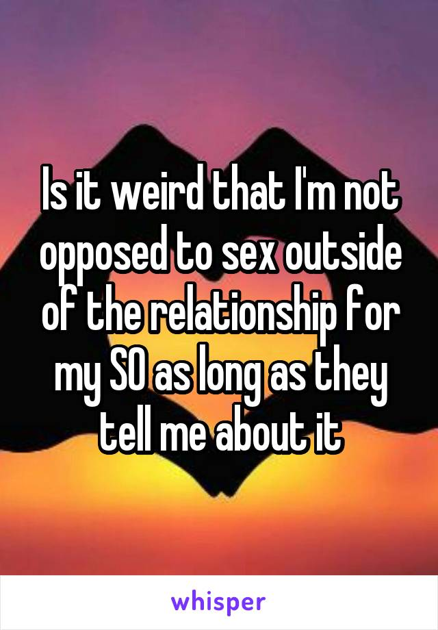 Is it weird that I'm not opposed to sex outside of the relationship for my SO as long as they tell me about it