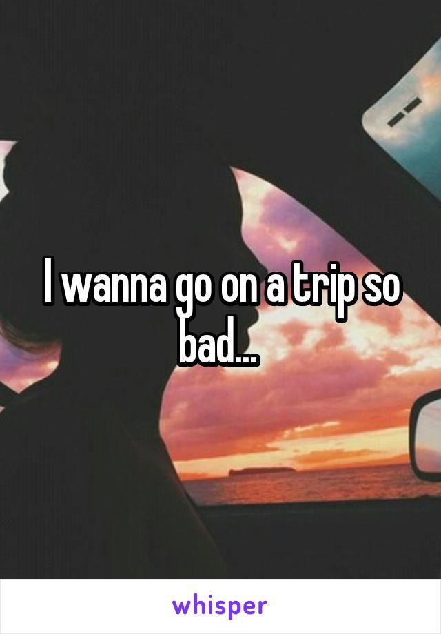 I wanna go on a trip so bad...