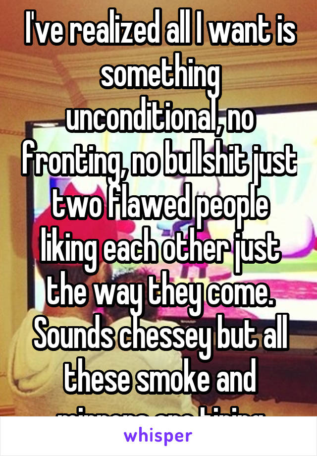 I've realized all I want is something unconditional, no fronting, no bullshit just two flawed people liking each other just the way they come. Sounds chessey but all these smoke and mirrors are tiring