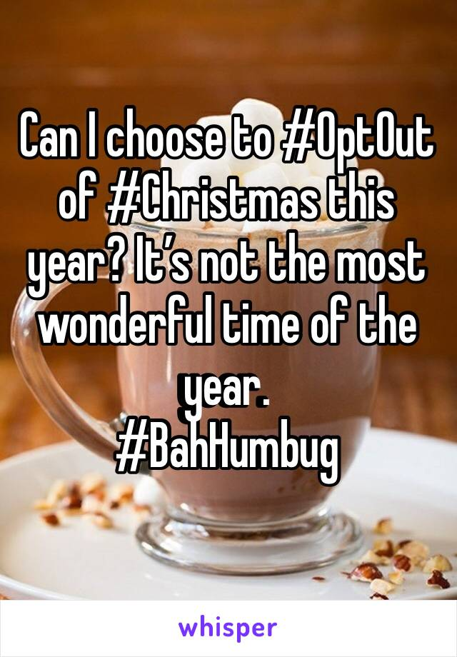 ‪Can I choose to #OptOut of #Christmas this year? It's not the most wonderful time of the year. ‬ #BahHumbug