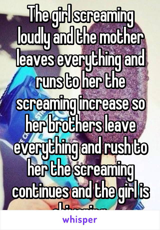 The girl screaming loudly and the mother leaves everything and runs to her the screaming increase so her brothers leave everything and rush to her the screaming continues and the girl is shivering