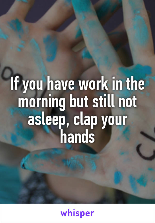 If you have work in the morning but still not asleep, clap your hands