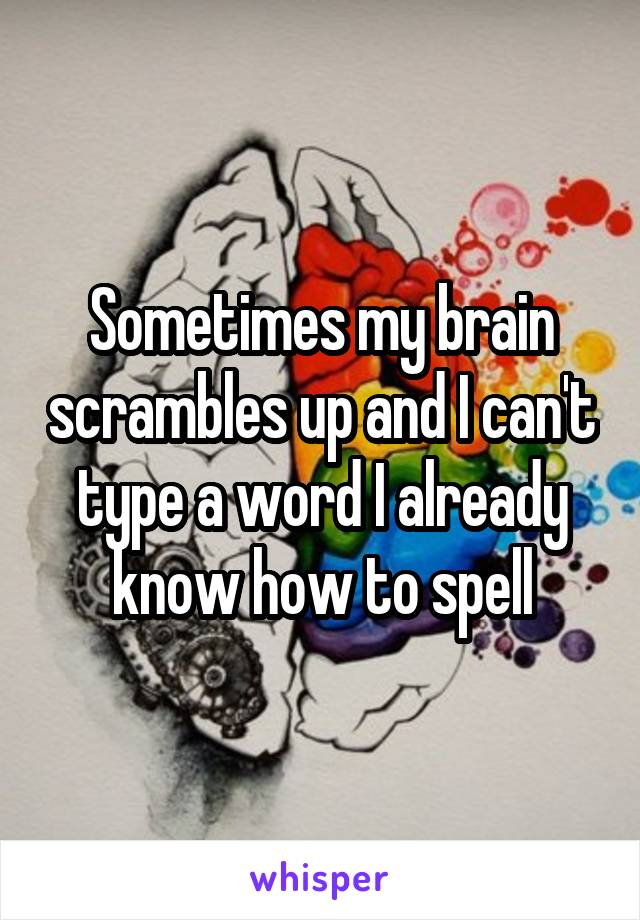 Sometimes my brain scrambles up and I can't type a word I already know how to spell