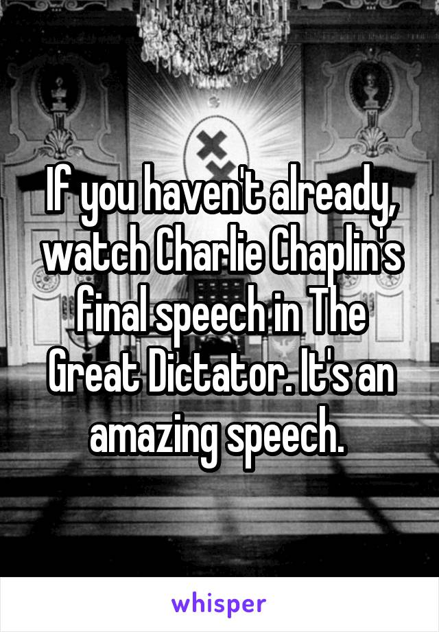 If you haven't already, watch Charlie Chaplin's final speech in The Great Dictator. It's an amazing speech.