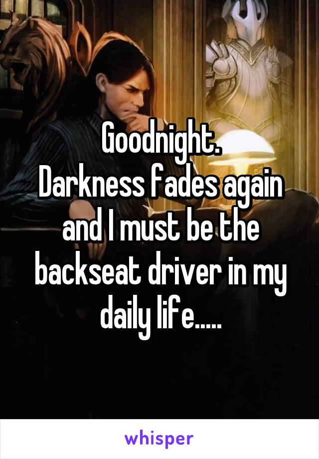 Goodnight. Darkness fades again and I must be the backseat driver in my daily life.....