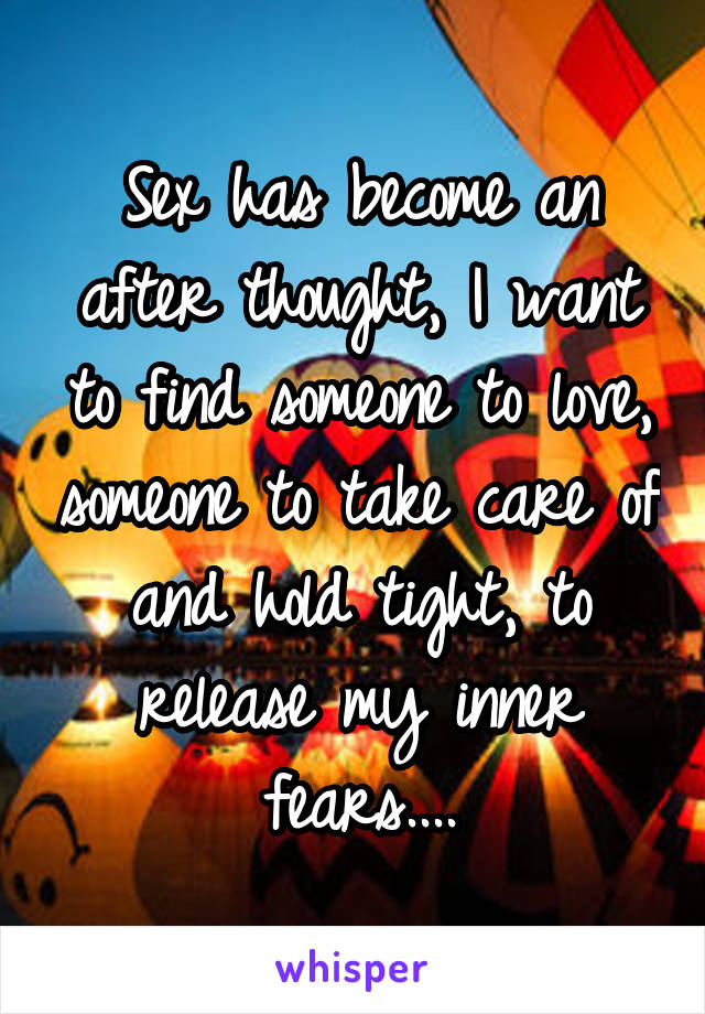 Sex has become an after thought, I want to find someone to love, someone to take care of and hold tight, to release my inner fears....