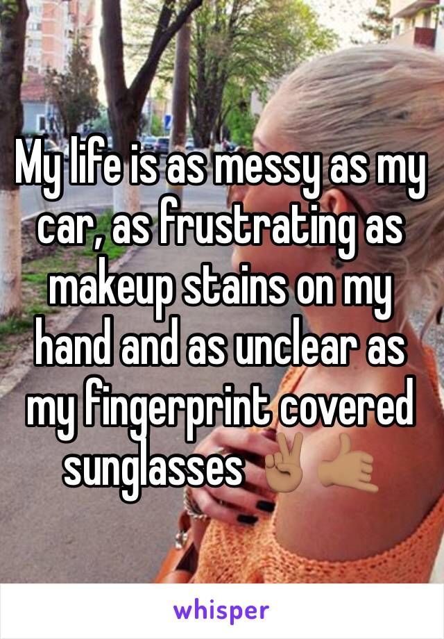 My life is as messy as my car, as frustrating as makeup stains on my hand and as unclear as my fingerprint covered sunglasses ✌🏽🤙🏽