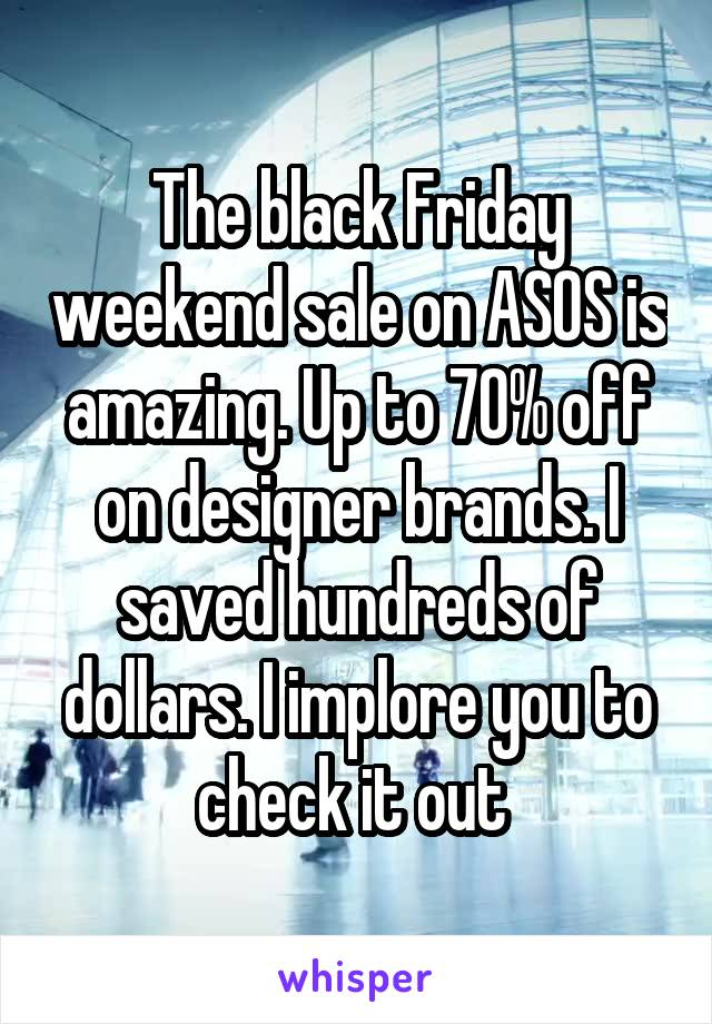 The black Friday weekend sale on ASOS is amazing. Up to 70% off on designer brands. I saved hundreds of dollars. I implore you to check it out