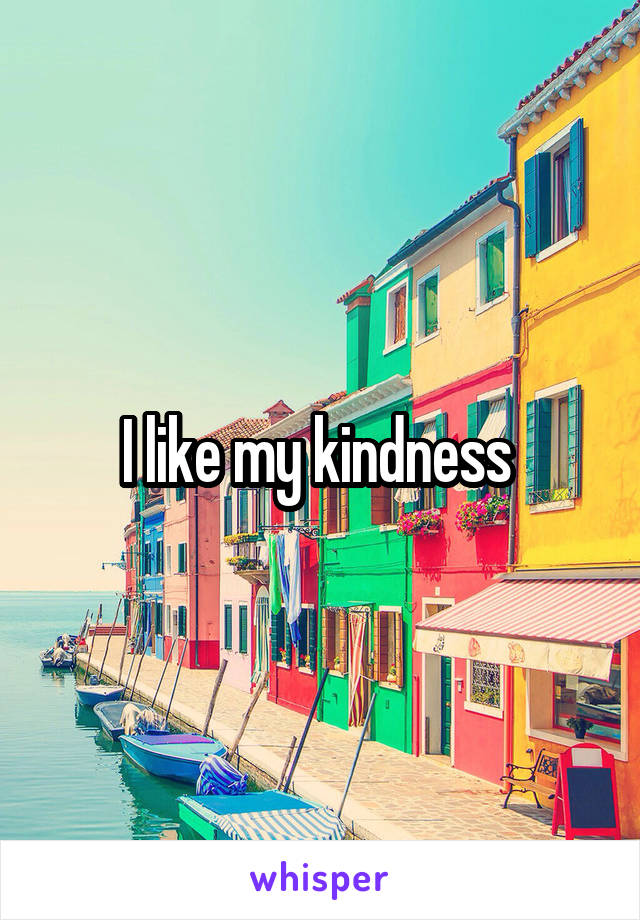 I like my kindness