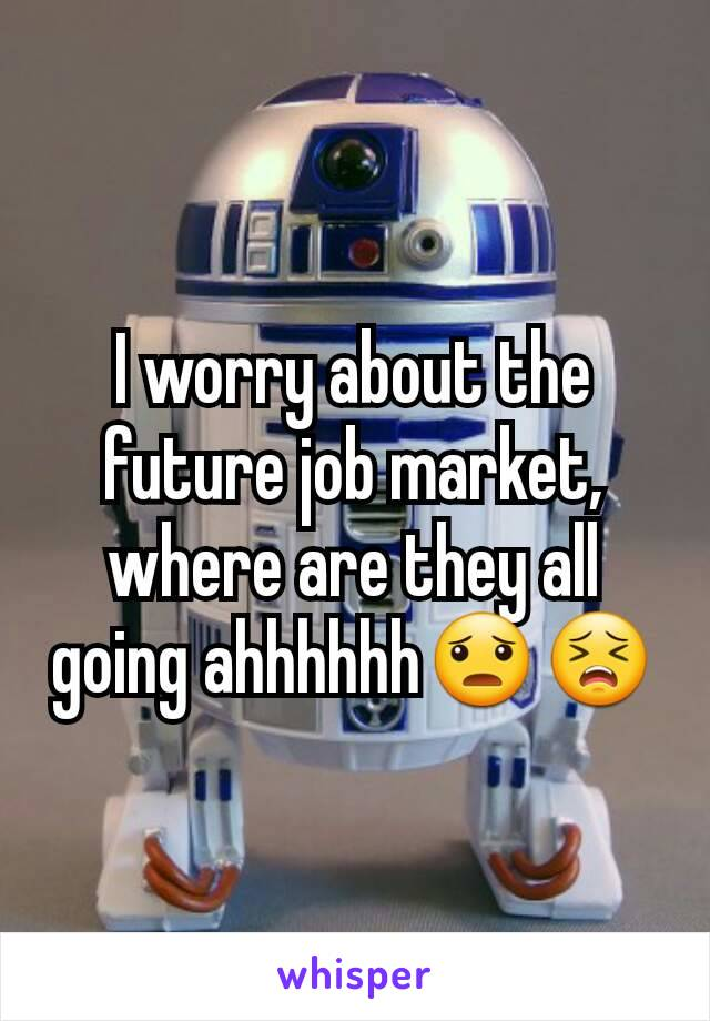 I worry about the future job market, where are they all going ahhhhhh😦😣