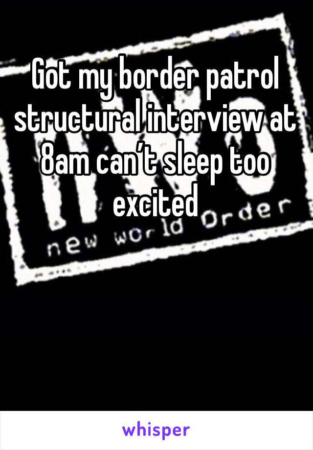 Got my border patrol structural interview at 8am can't sleep too excited