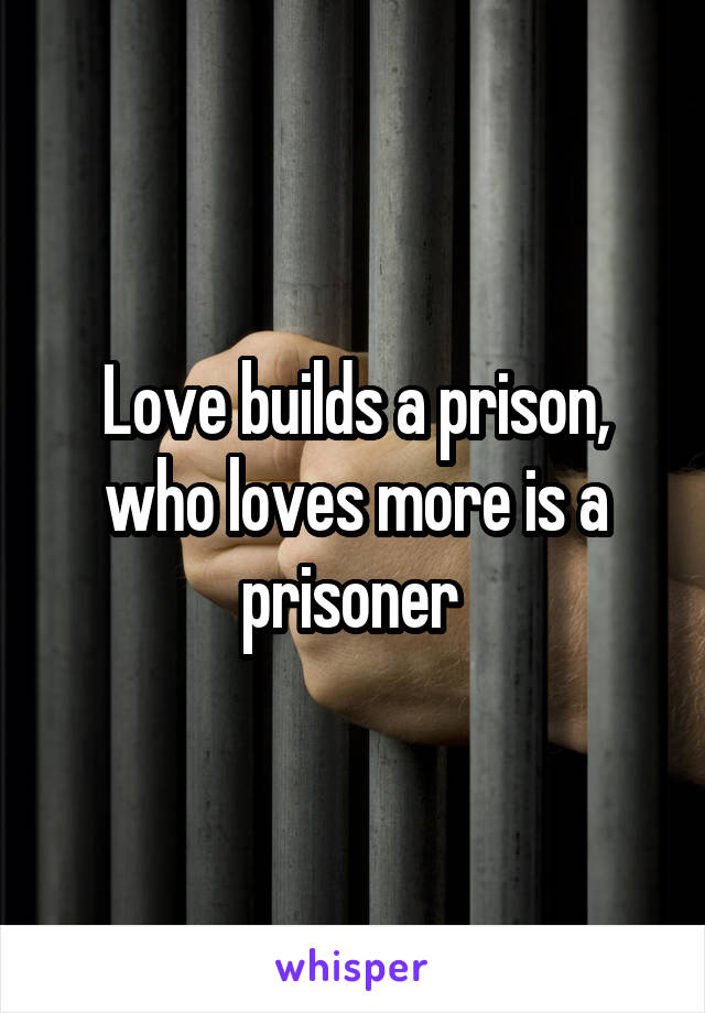 Love builds a prison, who loves more is a prisoner
