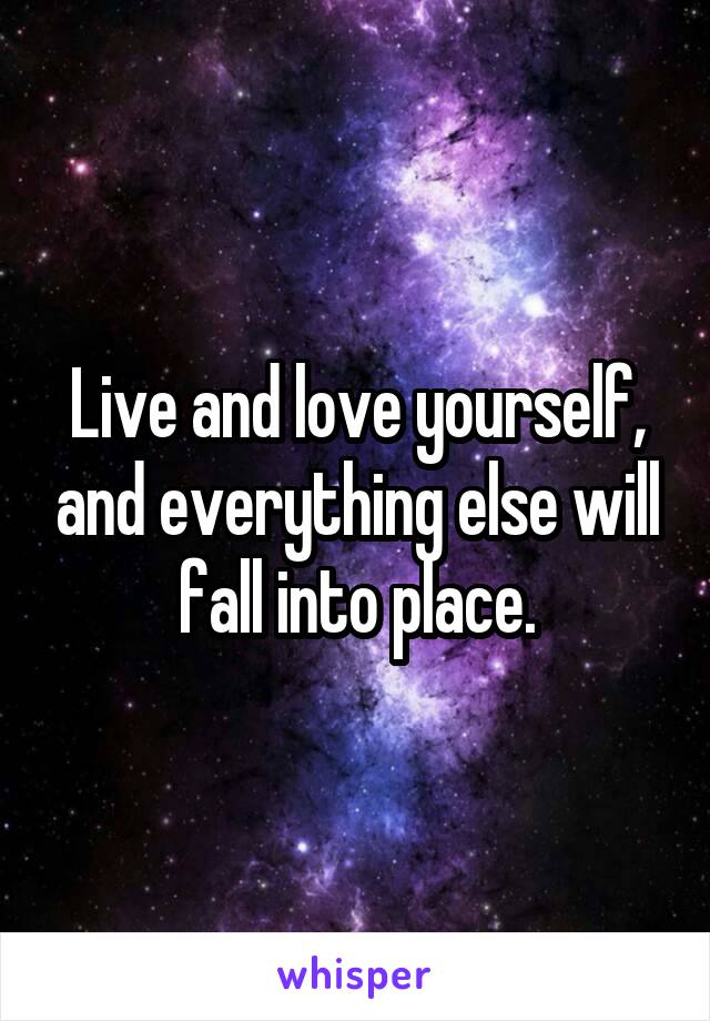 Live and love yourself, and everything else will fall into place.