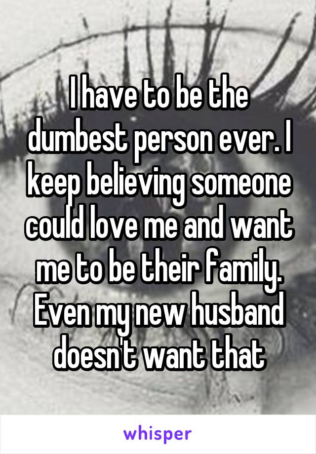 I have to be the dumbest person ever. I keep believing someone could love me and want me to be their family. Even my new husband doesn't want that