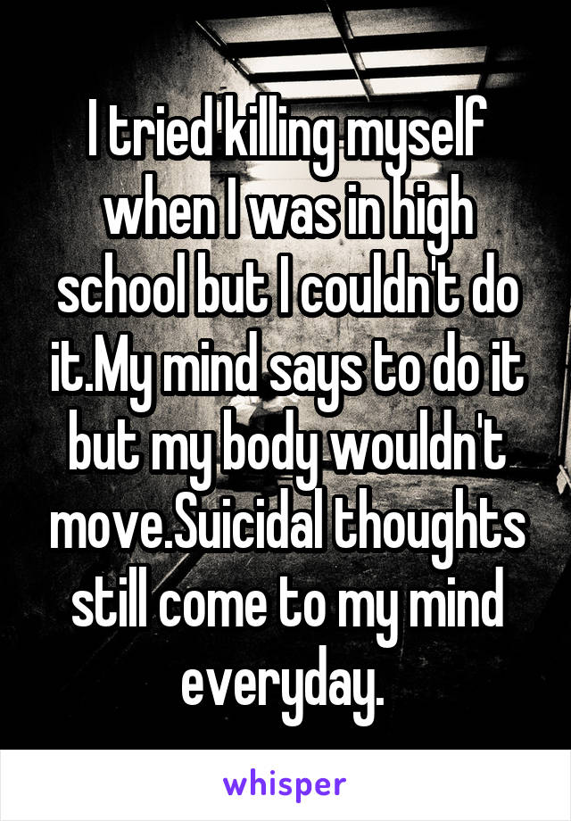 I tried killing myself when I was in high school but I couldn't do it.My mind says to do it but my body wouldn't move.Suicidal thoughts still come to my mind everyday.