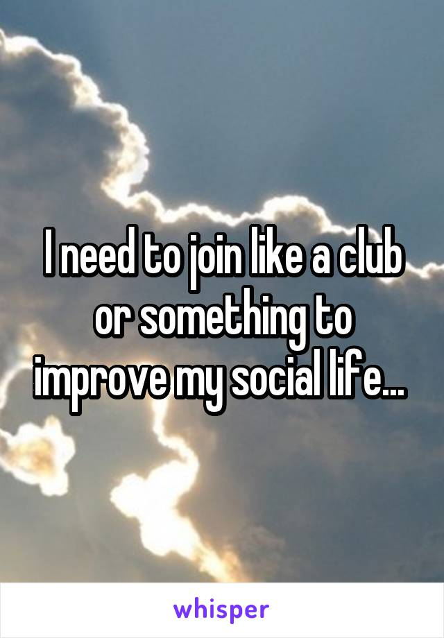 I need to join like a club or something to improve my social life...