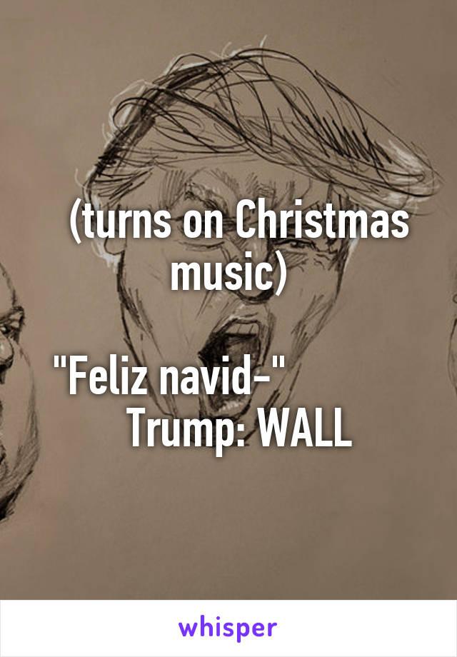 "(turns on Christmas music)   ""Feliz navid-""               Trump: WALL"
