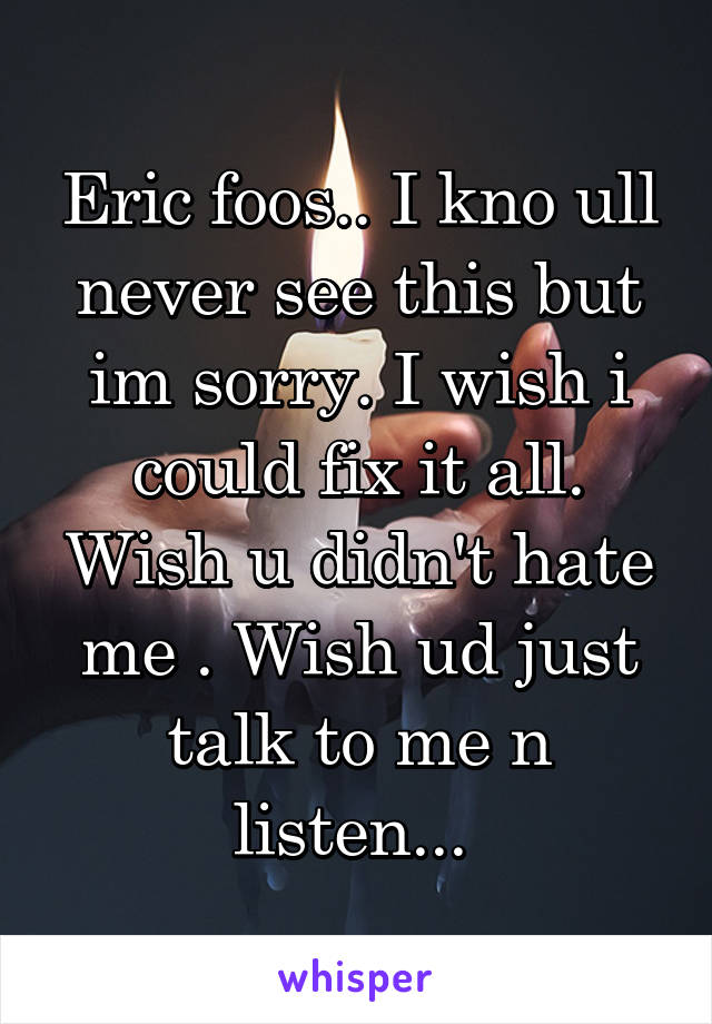 Eric foos.. I kno ull never see this but im sorry. I wish i could fix it all. Wish u didn't hate me . Wish ud just talk to me n listen...