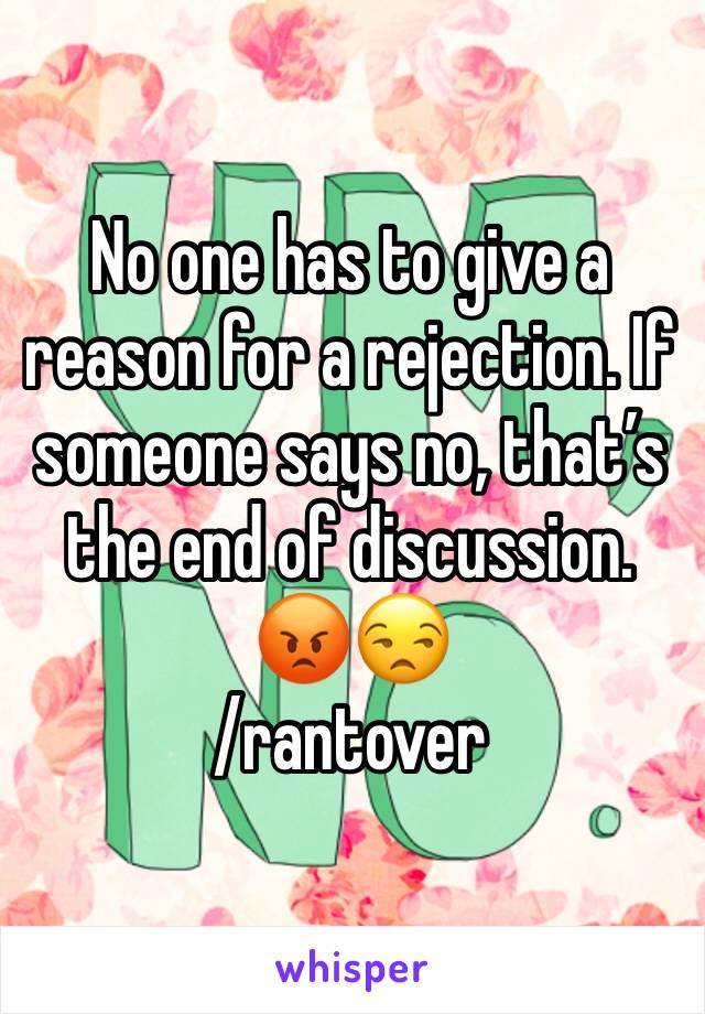 No one has to give a reason for a rejection. If someone says no, that's the end of discussion. 😡😒 /rantover