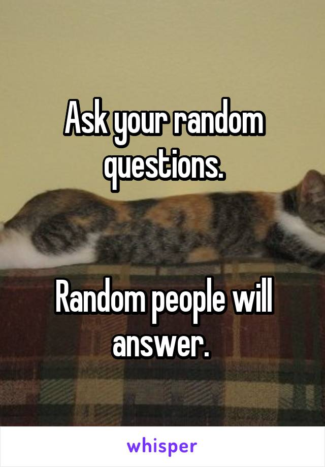 Ask your random questions.   Random people will answer.