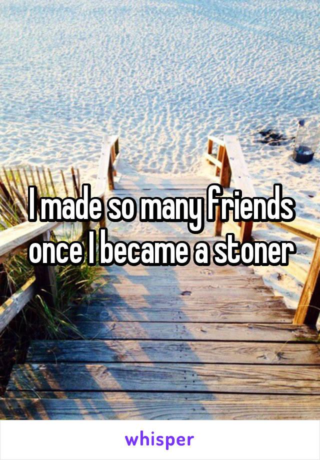 I made so many friends once I became a stoner