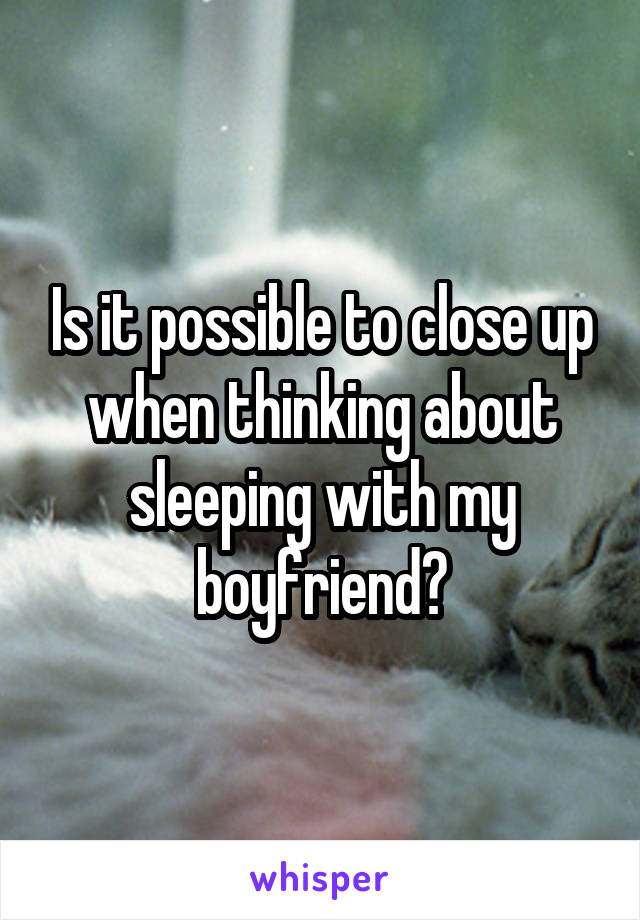Is it possible to close up when thinking about sleeping with my boyfriend?