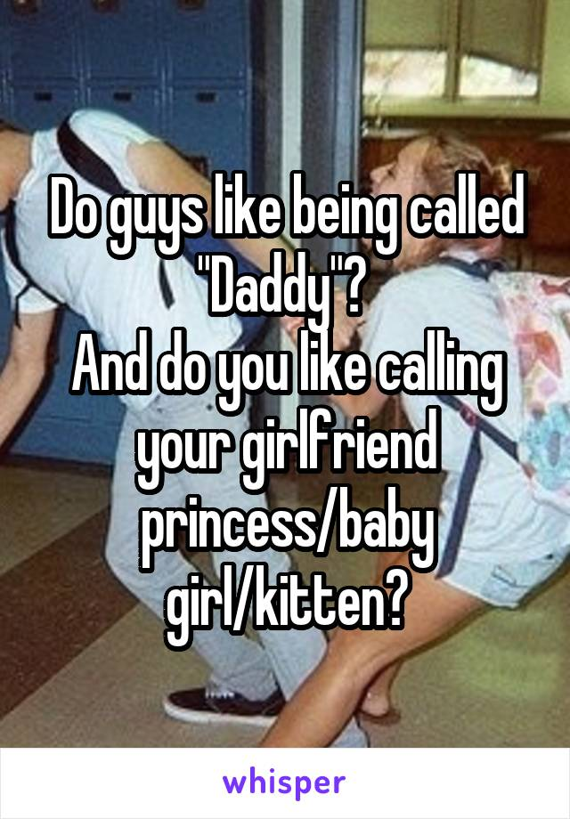 """Do guys like being called """"Daddy""""?  And do you like calling your girlfriend princess/baby girl/kitten?"""