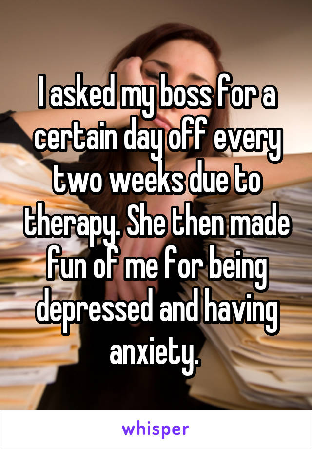 I asked my boss for a certain day off every two weeks due to therapy. She then made fun of me for being depressed and having anxiety.