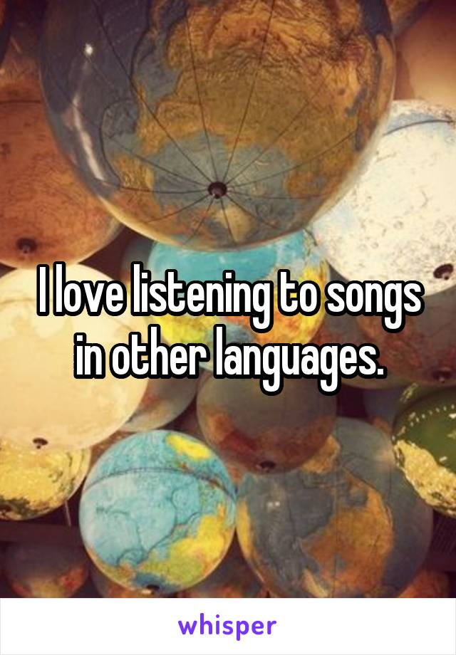 I love listening to songs in other languages.