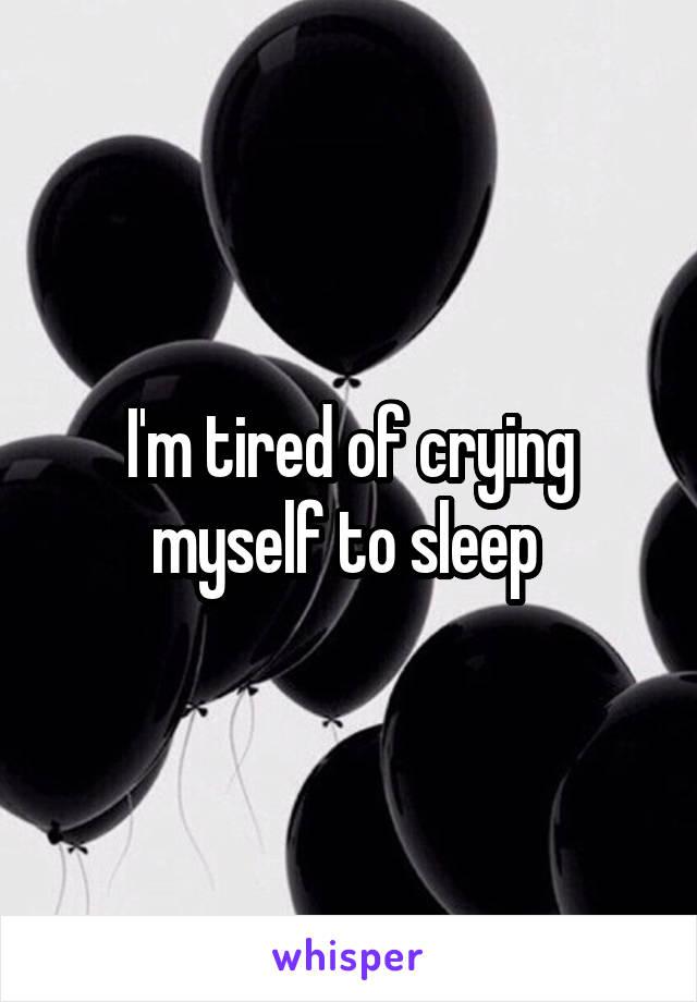 I'm tired of crying myself to sleep