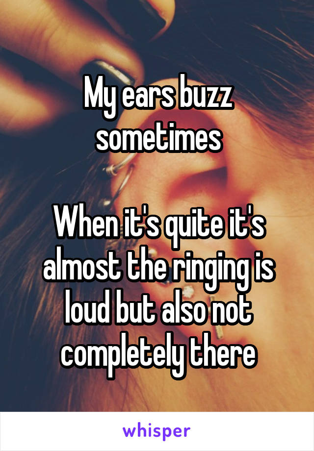 My ears buzz sometimes  When it's quite it's almost the ringing is loud but also not completely there