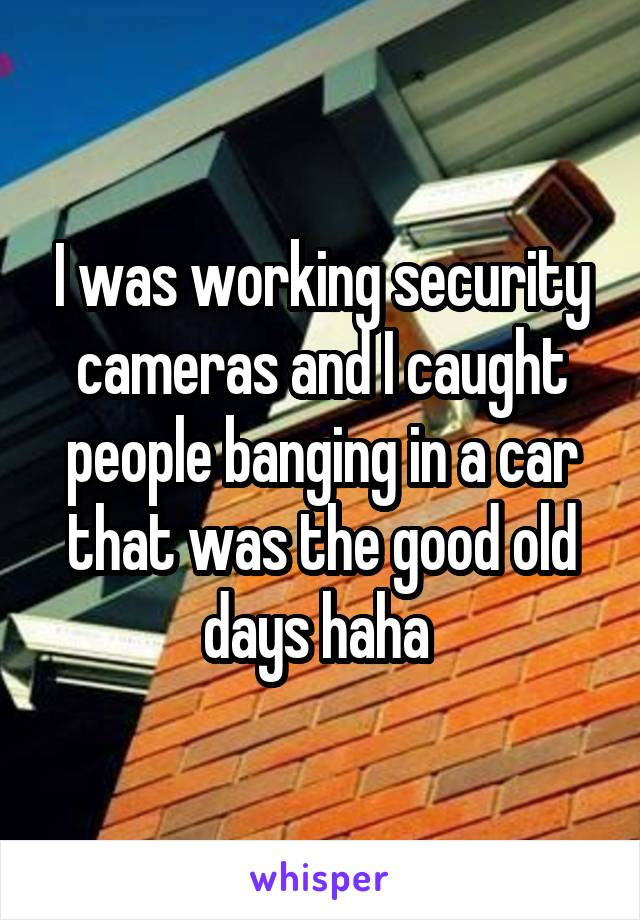 I was working security cameras and I caught people banging in a car that was the good old days haha