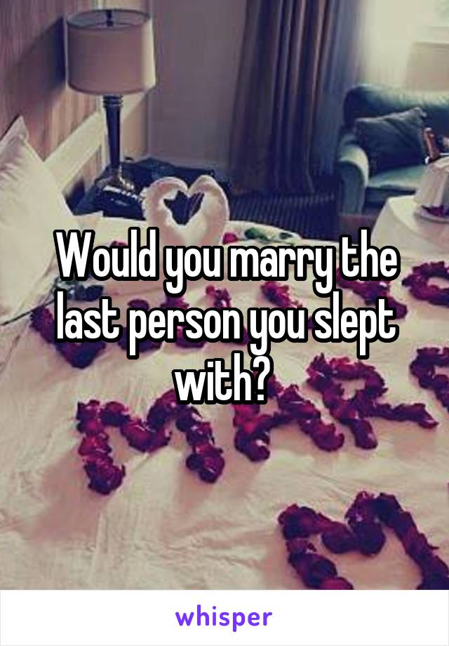 Would you marry the last person you slept with?