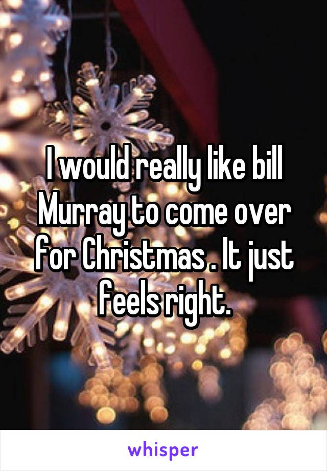 I would really like bill Murray to come over for Christmas . It just feels right.