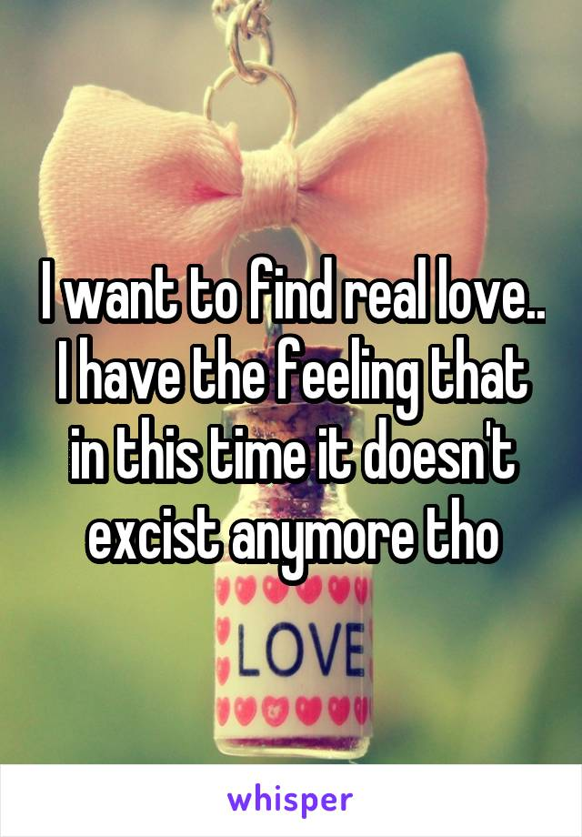 I want to find real love.. I have the feeling that in this time it doesn't excist anymore tho