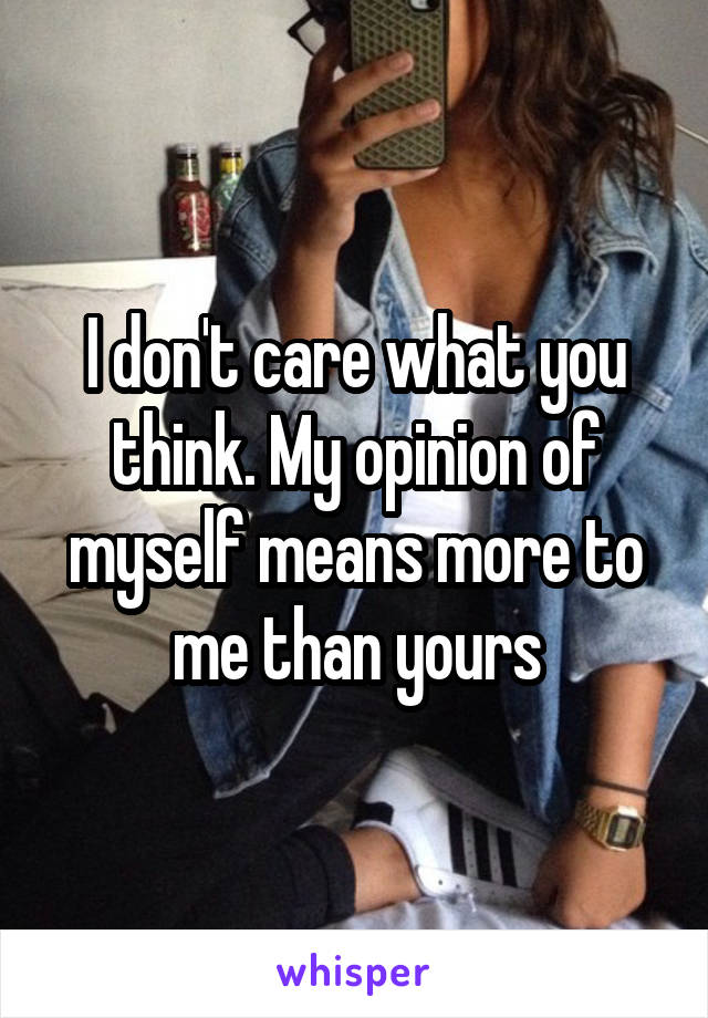 I don't care what you think. My opinion of myself means more to me than yours