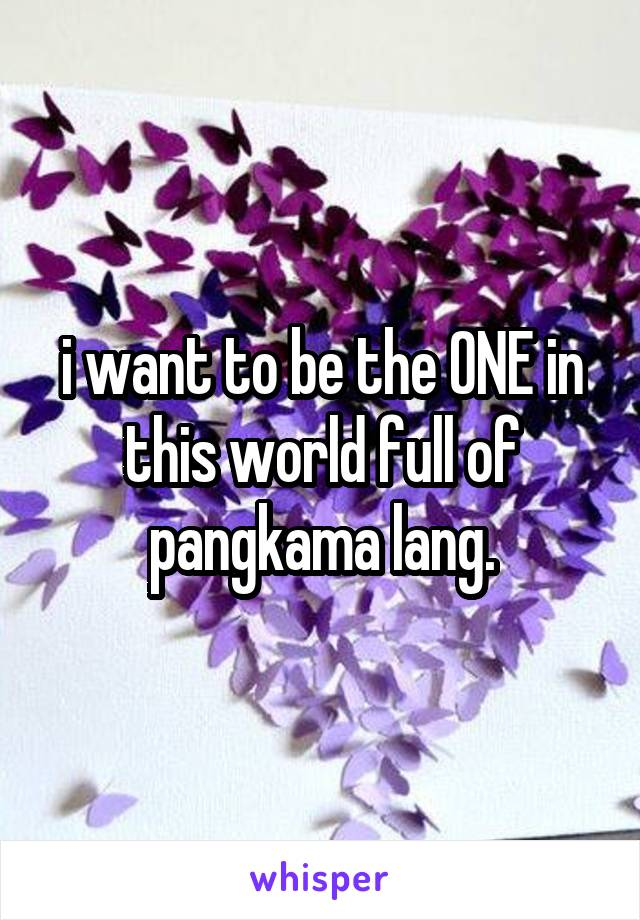 i want to be the ONE in this world full of pangkama lang.