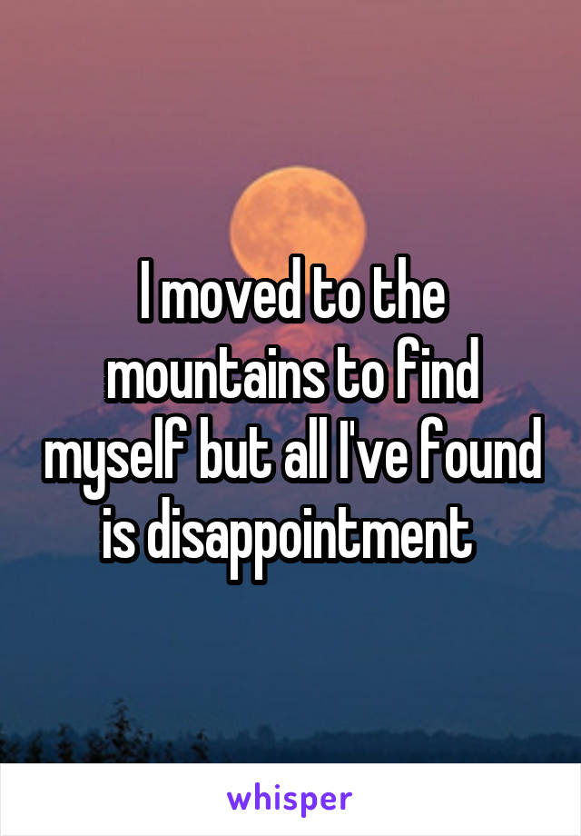 I moved to the mountains to find myself but all I've found is disappointment