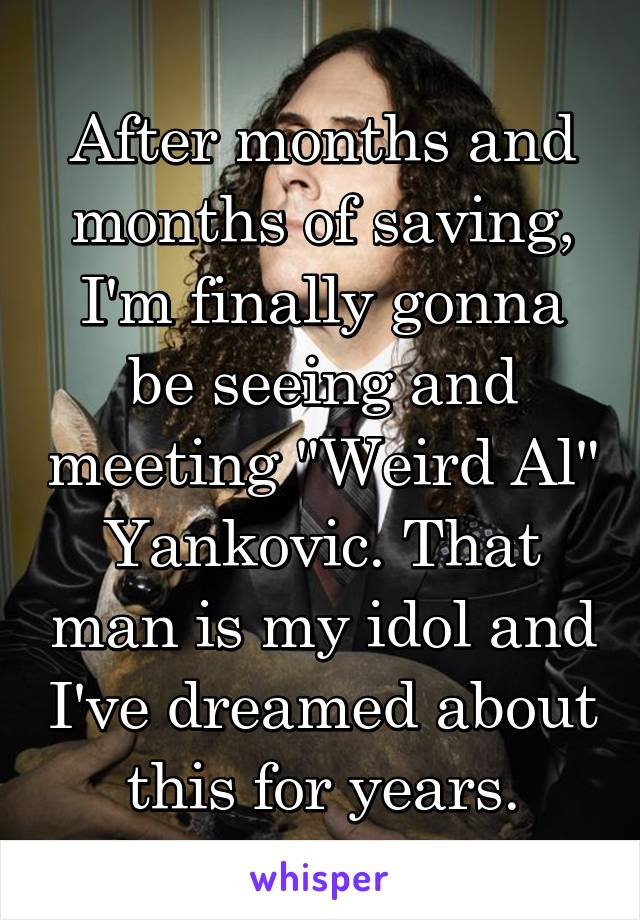 """After months and months of saving, I'm finally gonna be seeing and meeting """"Weird Al"""" Yankovic. That man is my idol and I've dreamed about this for years."""