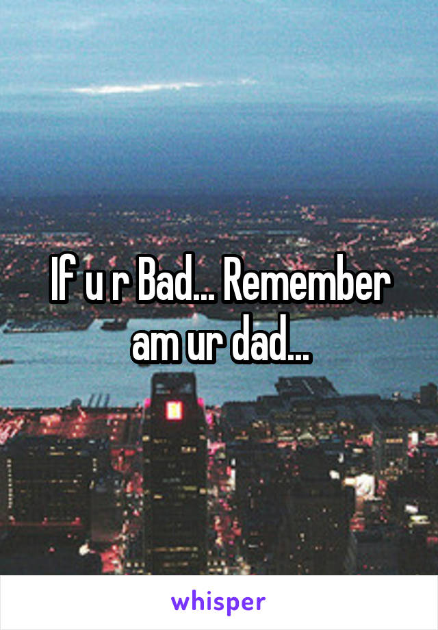 If u r Bad... Remember am ur dad...