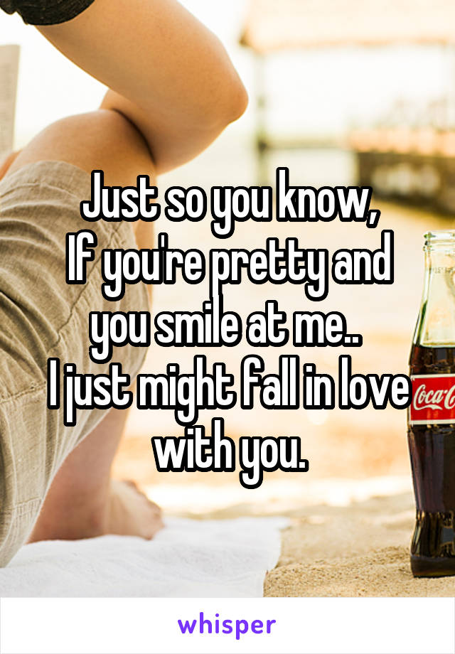 Just so you know, If you're pretty and you smile at me..  I just might fall in love with you.