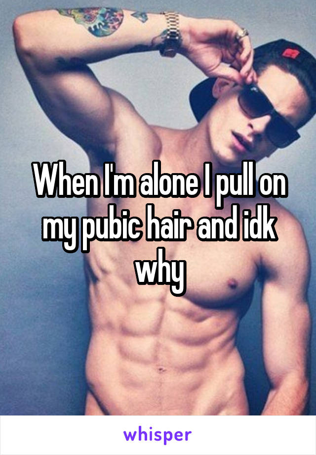When I'm alone I pull on my pubic hair and idk why