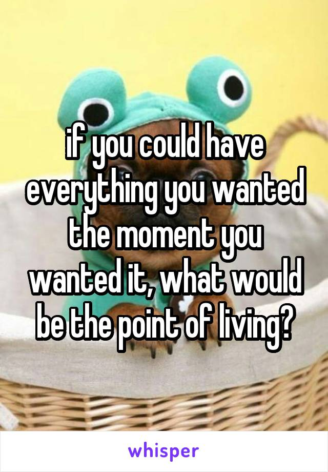 if you could have everything you wanted the moment you wanted it, what would be the point of living?