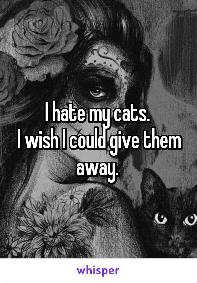 I hate my cats.  I wish I could give them away.