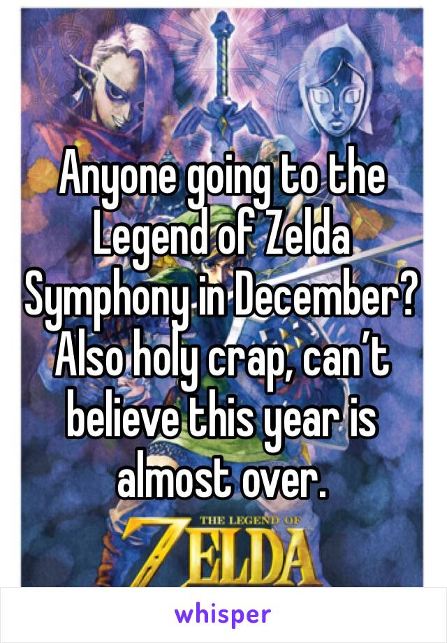 Anyone going to the Legend of Zelda Symphony in December? Also holy crap, can't believe this year is almost over.