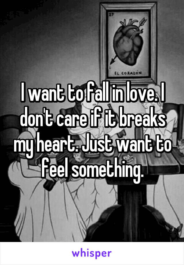 I want to fall in love. I don't care if it breaks my heart. Just want to feel something.