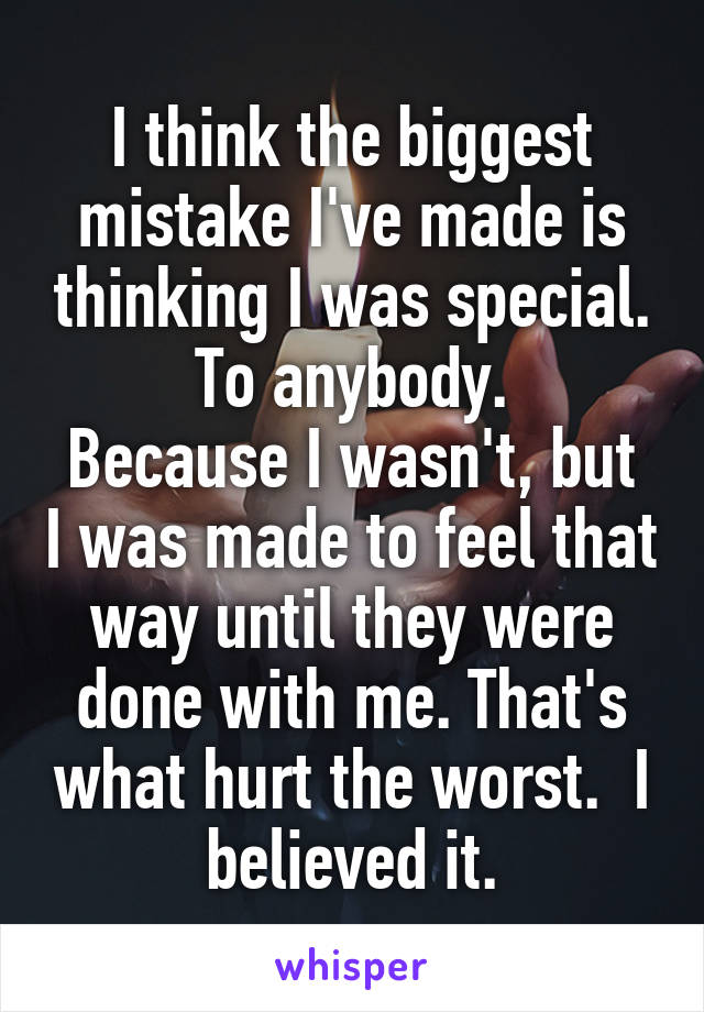 I think the biggest mistake I've made is thinking I was special. To anybody. Because I wasn't, but I was made to feel that way until they were done with me. That's what hurt the worst.  I believed it.