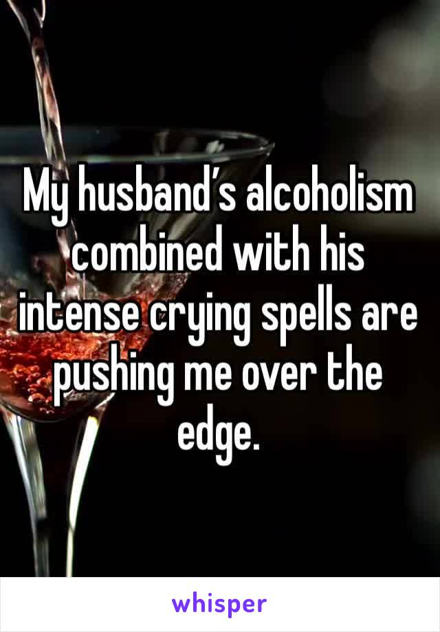 My husband's alcoholism combined with his intense crying spells are pushing me over the edge.
